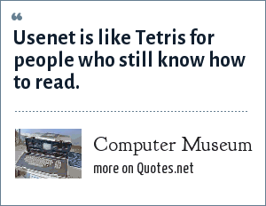 Computer Museum: Usenet is like Tetris for people who still know how to read.