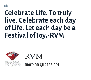Rvm Celebrate Life To Truly Live Celebrate Each Day Of Life Let Each Day Be A Festival Of Joy Rvm