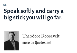 Theodore Roosevelt: Speak softly and carry a big stick you will go far.