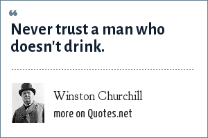 Winston Churchill Never Trust A Man Who Doesnt Drink