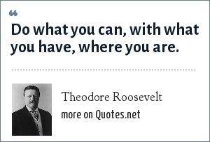 Theodore Roosevelt: Do what you can, with what you have, where you are.