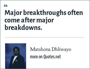 Matshona Dhliwayo: Major breakthroughs often come after major breakdowns.