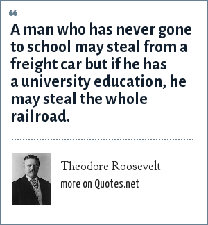 Theodore Roosevelt: A man who has never gone to school may steal from a freight car but if he has a university education, he may steal the whole railroad.