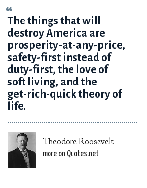 Theodore Roosevelt: The things that will destroy America are prosperity-at-any-price, safety-first instead of duty-first, the love of soft living, and the get-rich-quick theory of life.