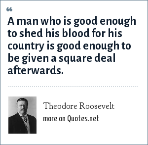 Theodore Roosevelt: A man who is good enough to shed his blood for his country is good enough to be given a square deal afterwards.