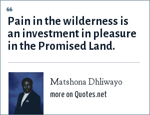 Matshona Dhliwayo: Pain in the wilderness is an investment in pleasure in the Promised Land.