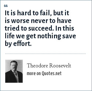 Theodore Roosevelt: It is hard to fail, but it is worse never to have tried to succeed. In this life we get nothing save by effort.
