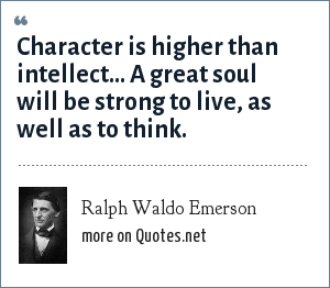 Ralph Waldo Emerson: Character is higher than intellect... A great soul will be strong to live, as well as to think.