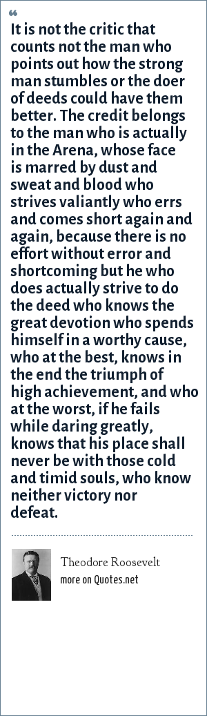 Theodore Roosevelt: It is not the critic that counts not the man who points out how the strong man stumbles or the doer of deeds could have them better. The credit belongs to the man who is actually in the Arena, whose face is marred by dust and sweat and blood who strives valiantly who errs and comes short again and again, because there is no effort without error and shortcoming but he who does actually strive to do the deed who knows the great devotion who spends himself in a worthy cause, who at the best, knows in the end the triumph of high achievement, and who at the worst, if he fails while daring greatly, knows that his place shall never be with those cold and timid souls, who know neither victory nor defeat.