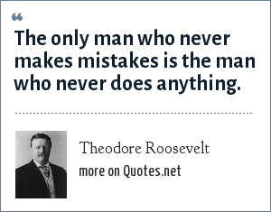 Theodore Roosevelt: The only man who never makes mistakes is the man who never does anything.