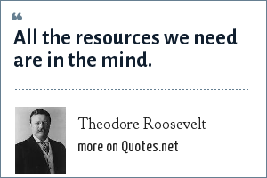 Theodore Roosevelt: All the resources we need are in the mind.