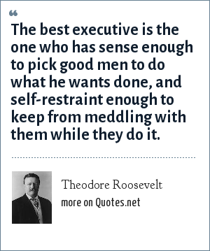 Theodore Roosevelt: The best executive is the one who has sense enough to pick good men to do what he wants done, and self-restraint enough to keep from meddling with them while they do it.