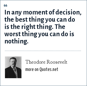 Theodore Roosevelt: In any moment of decision, the best thing you can do is the right thing. The worst thing you can do is nothing.