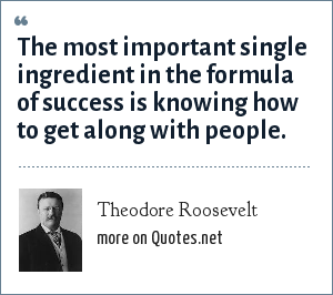 Theodore Roosevelt: The most important single ingredient in the formula of success is knowing how to get along with people.