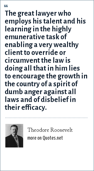 Theodore Roosevelt: The great lawyer who employs his talent and his learning in the highly emunerative task of enabling a very wealthy client to override or circumvent the law is doing all that in him lies to encourage the growth in the country of a spirit of dumb anger against all laws and of disbelief in their efficacy.