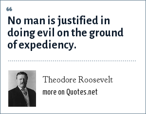 Theodore Roosevelt: No man is justified in doing evil on the ground of expediency.
