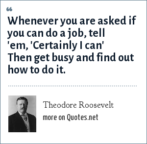 Theodore Roosevelt: Whenever you are asked if you can do a job, tell 'em, 'Certainly I can' Then get busy and find out how to do it.