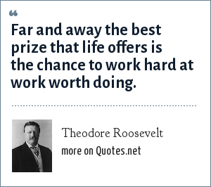 Theodore Roosevelt: Far and away the best prize that life offers is the chance to work hard at work worth doing.