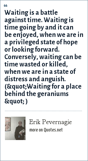 """Erik Pevernagie: Waiting is a battle against time. Waiting is time going by and it can be enjoyed, when we are in a privileged state of hope or looking forward.  Conversely, waiting can be time wasted or killed, when we are in a state of distress and anguish. (""""Waiting for a place behind the geraniums """" )"""