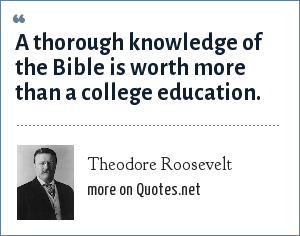 Theodore Roosevelt: A thorough knowledge of the Bible is worth more than a college education.