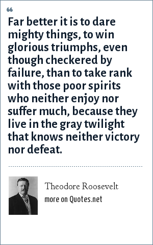 Theodore Roosevelt: Far better it is to dare mighty things, to win glorious triumphs, even though checkered by failure, than to take rank with those poor spirits who neither enjoy nor suffer much, because they live in the gray twilight that knows neither victory nor defeat.