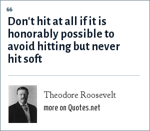 Theodore Roosevelt: Don't hit at all if it is honorably possible to avoid hitting but never hit soft