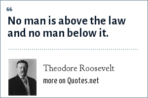 Theodore Roosevelt: No man is above the law and no man below it.