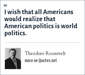 Theodore Roosevelt: I wish that all Americans would realize that American politics is world politics.