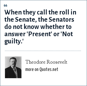 Theodore Roosevelt: When they call the roll in the Senate, the Senators do not know whether to answer 'Present' or 'Not guilty.'