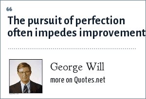 George Will: The pursuit of perfection often impedes improvement.