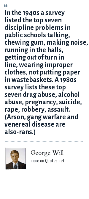 George Will: In the 1940s a survey listed the top seven discipline problems in public schools talking, chewing gum, making noise, running in the halls, getting out of turn in line, wearing improper clothes, not putting paper in wastebaskets. A 1980s survey lists these top seven drug abuse, alcohol abuse, pregnancy, suicide, rape, robbery, assault. (Arson, gang warfare and venereal disease are also-rans.)