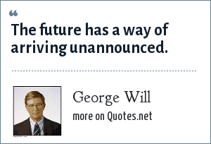 George Will: The future has a way of arriving unannounced.