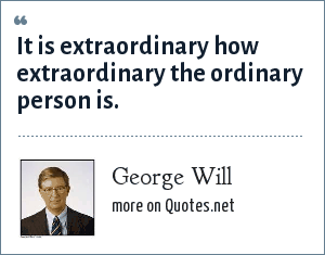 George Will: It is extraordinary how extraordinary the ordinary person is.