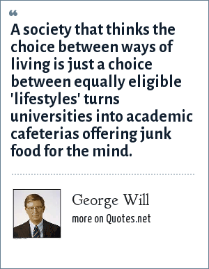 George Will: A society that thinks the choice between ways of living is just a choice between equally eligible 'lifestyles' turns universities into academic cafeterias offering junk food for the mind.