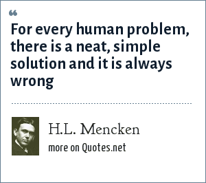 H.L. Mencken: For every human problem, there is a neat, simple solution and it is always wrong