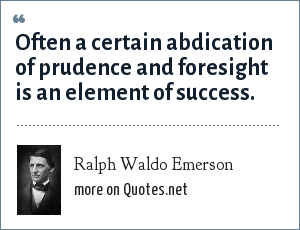 Ralph Waldo Emerson: Often a certain abdication of prudence and foresight is an element of success.