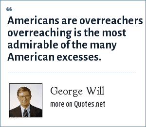 George Will: Americans are overreachers overreaching is the most admirable of the many American excesses.