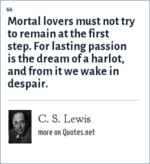 C. S. Lewis: Mortal lovers must not try to remain at the first step for lasting passion is the dream of a harlot and from it we wake in despair.