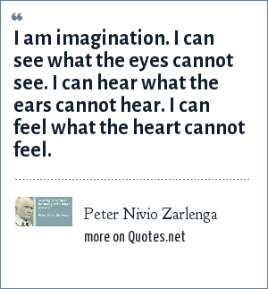 Peter Nivio Zarlenga: I am imagination. I can see what the eyes cannot see. I can hear what the ears cannot hear. I can feel what the heart cannot feel.