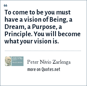 Peter Nivio Zarlenga: To come to be you must have a vision of Being, a Dream, a Purpose, a Principle. You will become what your vision is.