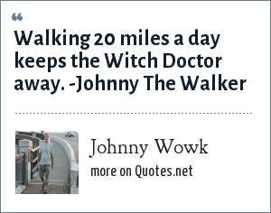 Johnny Wowk: Walking 20 miles a day keeps the Witch Doctor away. -Johnny The Walker