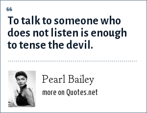 Pearl Bailey: To talk to someone who does not listen is enough to tense the devil.