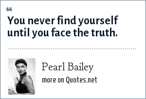Pearl Bailey: You never find yourself until you face the truth.