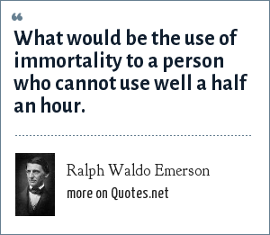 Ralph Waldo Emerson: What would be the use of immortality to a person who cannot use well a half an hour.