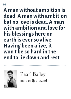 Pearl Bailey: A man without ambition is dead. A man with ambition but no love is dead. A man with ambition and love for his blessings here on earth is ever so alive. Having been alive, it won't be so hard in the end to lie down and rest.