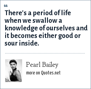 Pearl Bailey: There's a period of life when we swallow a knowledge of ourselves and it becomes either good or sour inside.