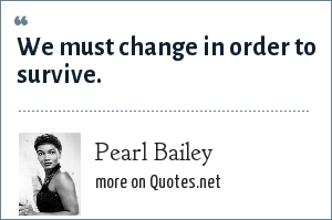Pearl Bailey: We must change in order to survive.