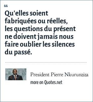President Pierre Nkurunziza: Qu'elles soient fabriquées ou réelles, les questions du présent ne doivent jamais nous faire oublier les silences du passé.