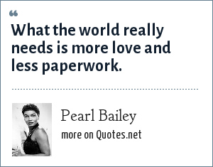 Pearl Bailey: What the world really needs is more love and less paperwork.