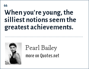Pearl Bailey: When you're young, the silliest notions seem the greatest achievements.